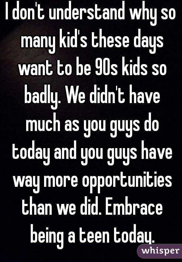 I don't understand why so many kid's these days want to be 90s kids so badly. We didn't have much as you guys do today and you guys have way more opportunities than we did. Embrace being a teen today.