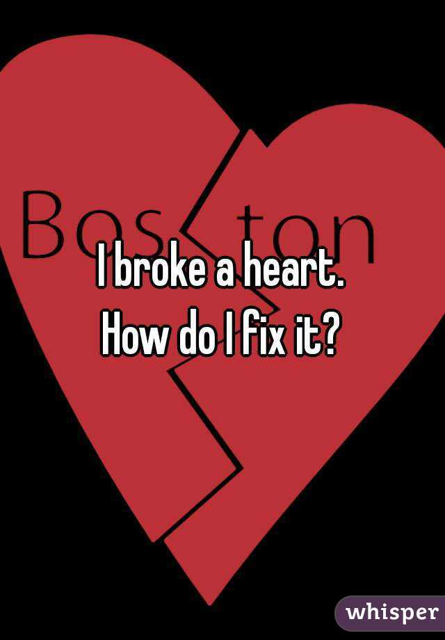 I broke a heart. How do I fix it?