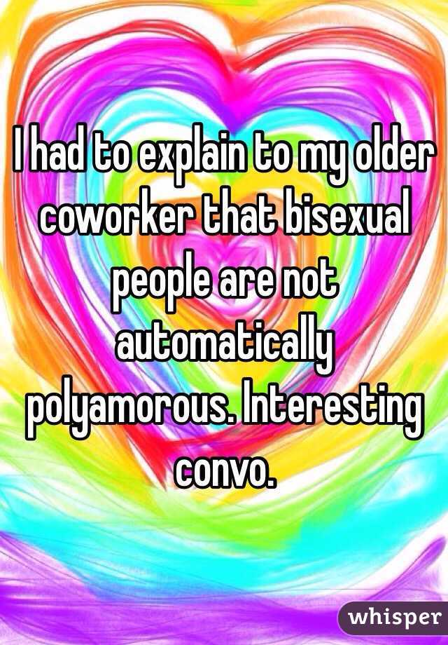 I had to explain to my older coworker that bisexual people are not automatically polyamorous. Interesting convo.