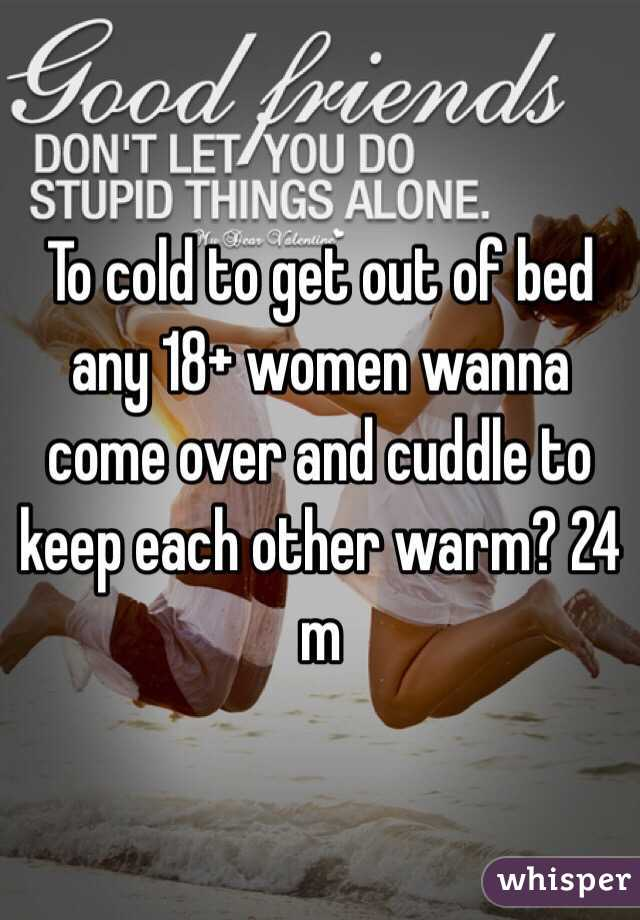 To cold to get out of bed any 18+ women wanna come over and cuddle to keep each other warm? 24 m