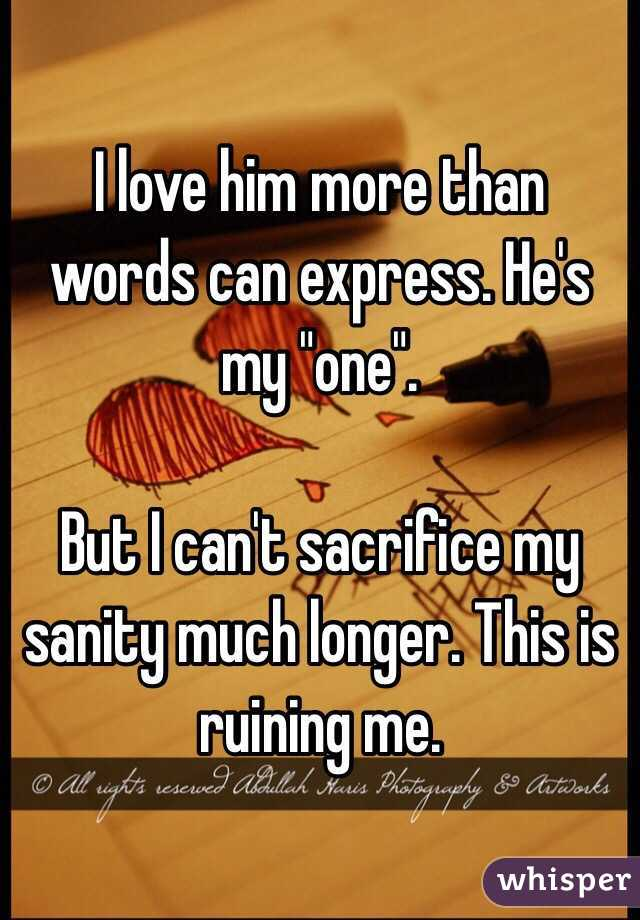 """I love him more than words can express. He's my """"one"""".   But I can't sacrifice my sanity much longer. This is ruining me."""