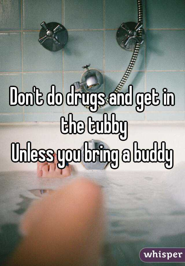 Don't do drugs and get in the tubby Unless you bring a buddy