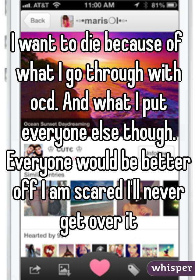 I want to die because of what I go through with ocd. And what I put everyone else though. Everyone would be better off I am scared I'll never get over it