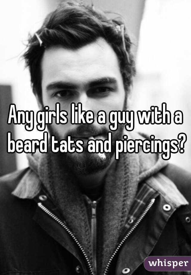 Any girls like a guy with a beard tats and piercings?