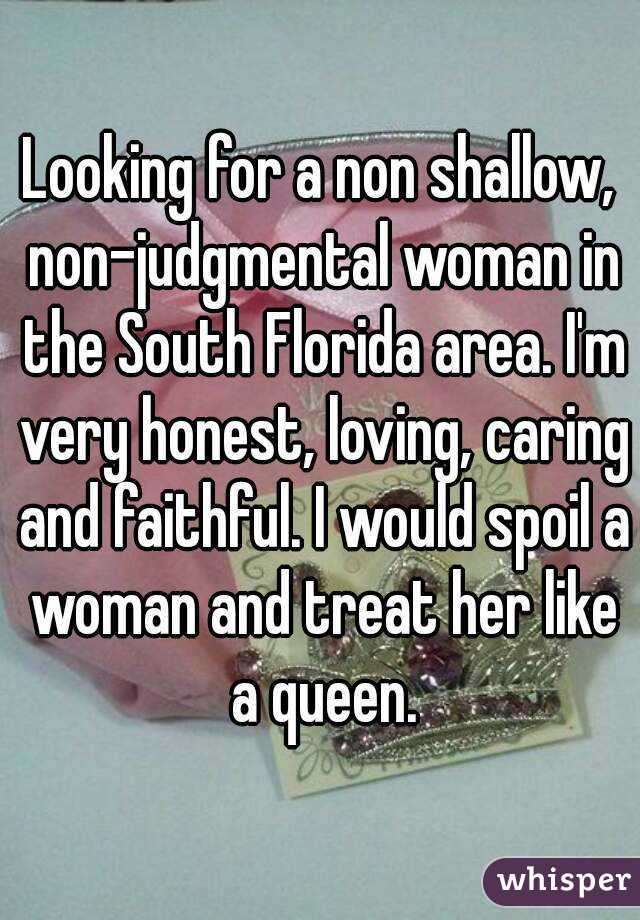 Looking for a non shallow, non-judgmental woman in the South Florida area. I'm very honest, loving, caring and faithful. I would spoil a woman and treat her like a queen.