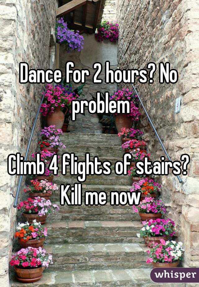 Dance for 2 hours? No problem  Climb 4 flights of stairs? Kill me now
