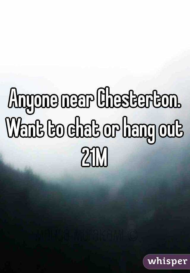 Anyone near Chesterton. Want to chat or hang out  21M