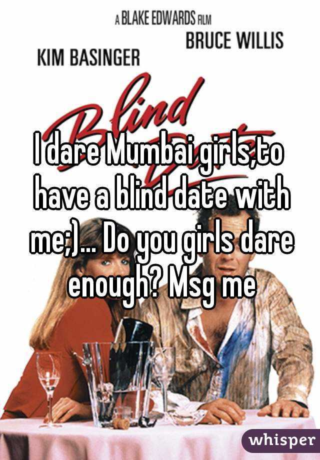 I dare Mumbai girls,to have a blind date with me;)... Do you girls dare enough? Msg me