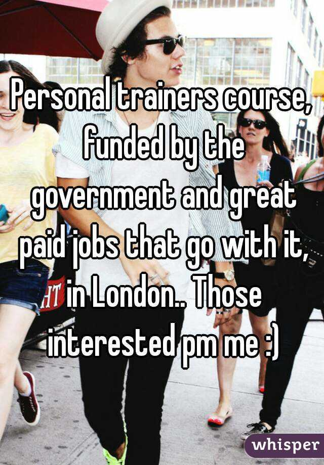 Personal trainers course, funded by the government and great paid jobs that go with it, in London.. Those interested pm me :)