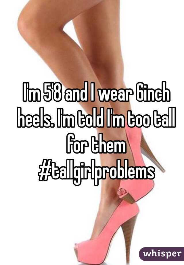 I'm 5'8 and I wear 6inch heels. I'm told I'm too tall for them  #tallgirlproblems