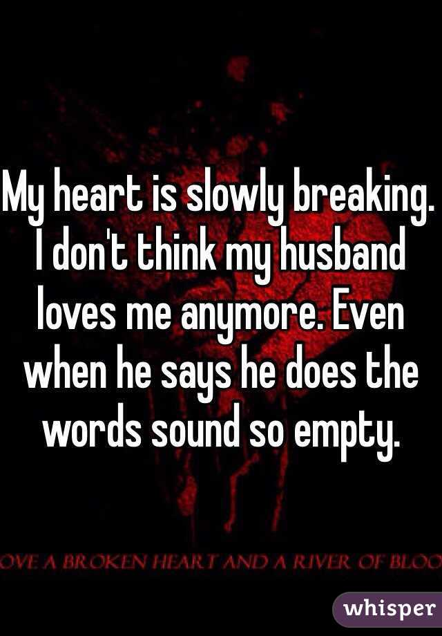 My heart is slowly breaking. I don't think my husband loves me anymore. Even when he says he does the words sound so empty.