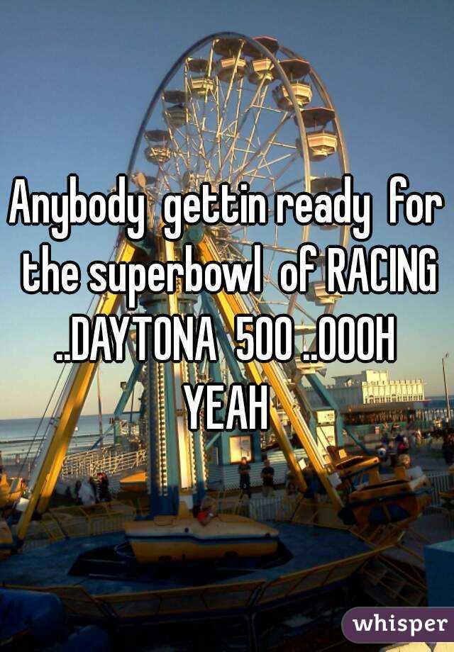 Anybody  gettin ready  for  the superbowl  of RACING  ..DAYTONA  500 ..OOOH  YEAH