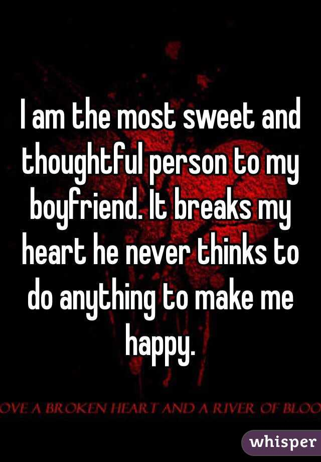 I am the most sweet and thoughtful person to my boyfriend. It breaks my heart he never thinks to do anything to make me happy.