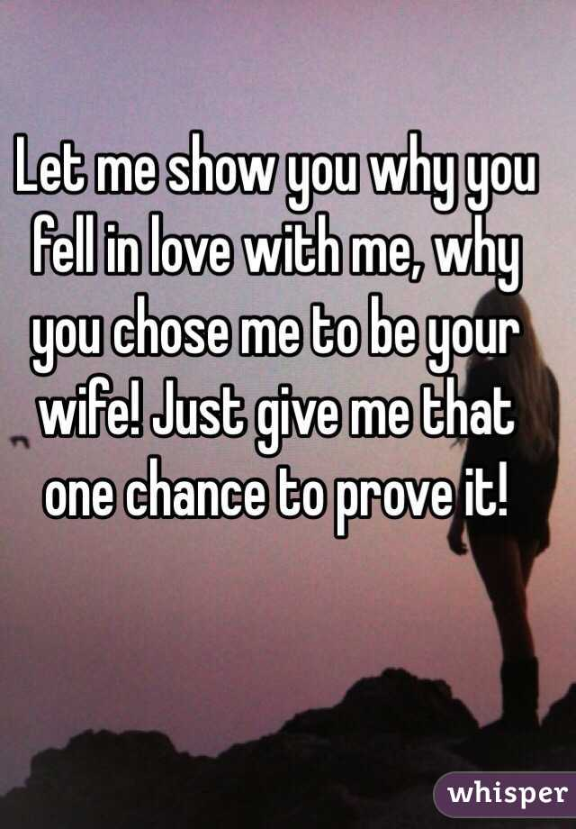 Let me show you why you fell in love with me, why you chose me to be your wife! Just give me that one chance to prove it!