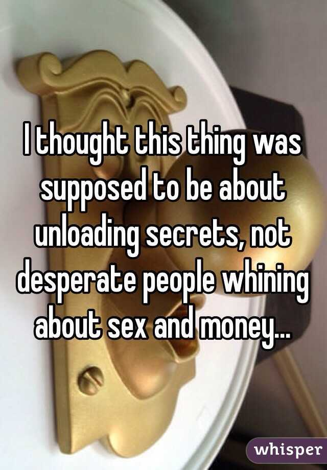 I thought this thing was supposed to be about unloading secrets, not desperate people whining about sex and money...