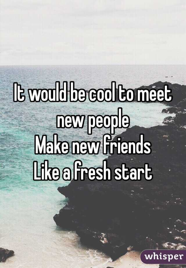 It would be cool to meet new people  Make new friends  Like a fresh start