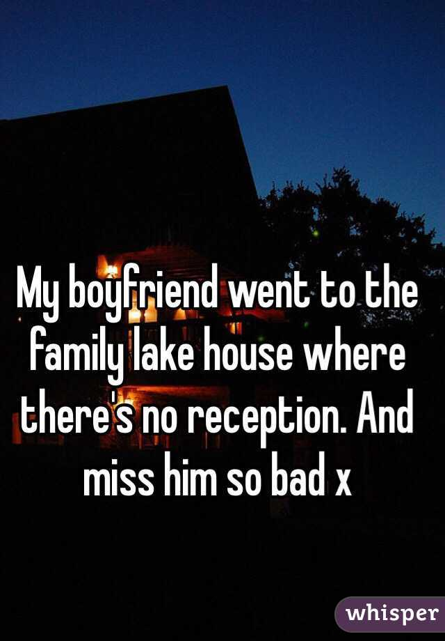 My boyfriend went to the family lake house where there's no reception. And miss him so bad x