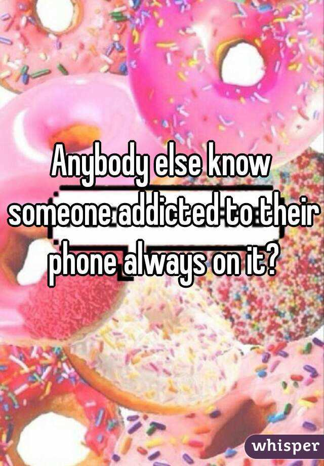 Anybody else know someone addicted to their phone always on it?