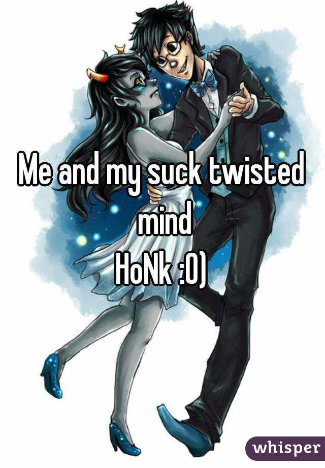 Me and my suck twisted mind HoNk :0)