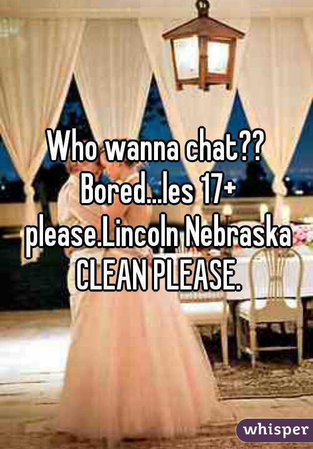 Who wanna chat?? Bored...les 17+ please.Lincoln Nebraska CLEAN PLEASE.