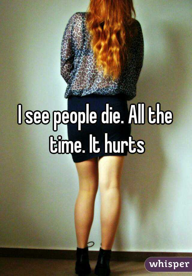 I see people die. All the time. It hurts