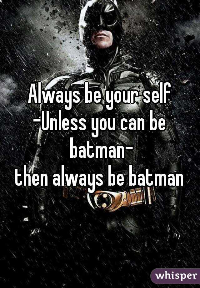 Always be your self -Unless you can be batman- then always be batman