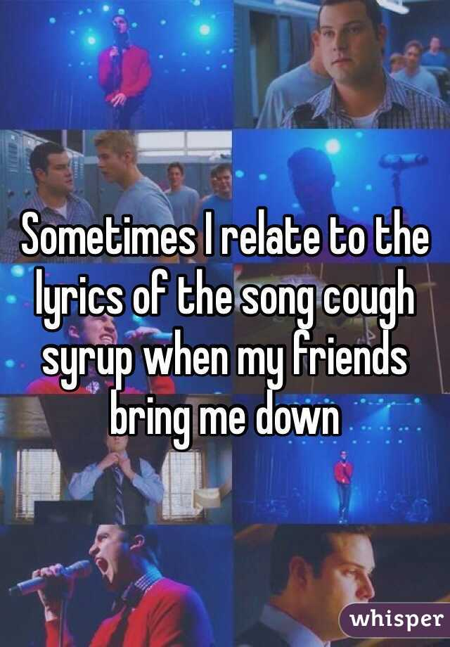 Sometimes I relate to the lyrics of the song cough syrup when my friends bring me down
