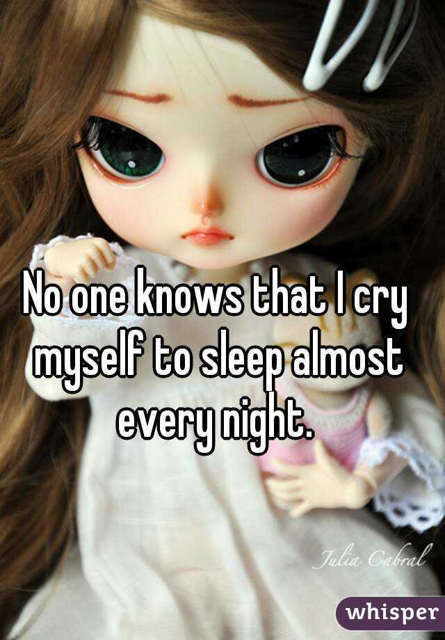 No one knows that I cry myself to sleep almost every night.