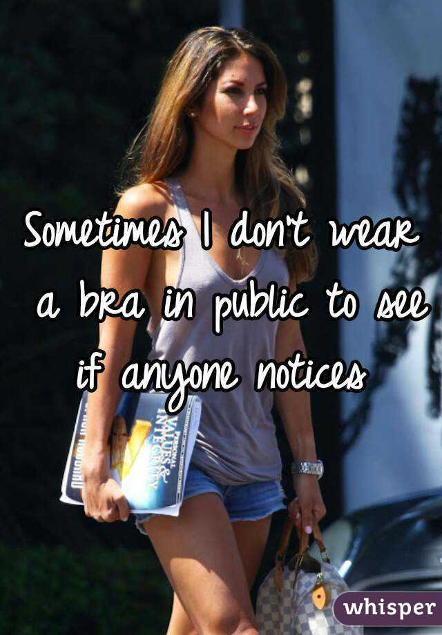 Sometimes I don't wear a bra in public to see if anyone notices
