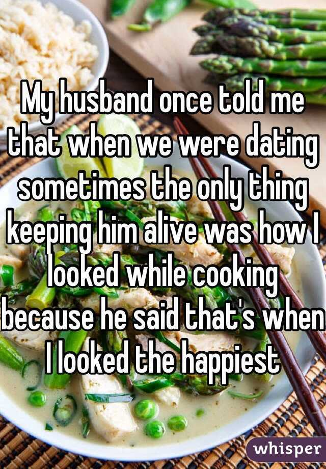 My husband once told me that when we were dating sometimes the only thing keeping him alive was how I looked while cooking because he said that's when I looked the happiest