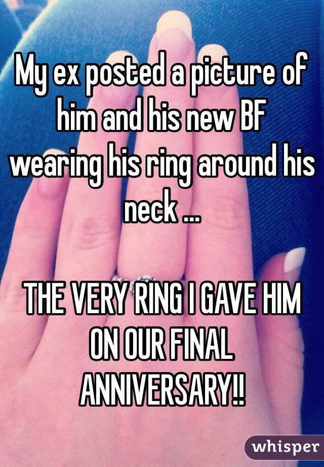 My ex posted a picture of him and his new BF wearing his ring around his neck ...  THE VERY RING I GAVE HIM ON OUR FINAL ANNIVERSARY!!