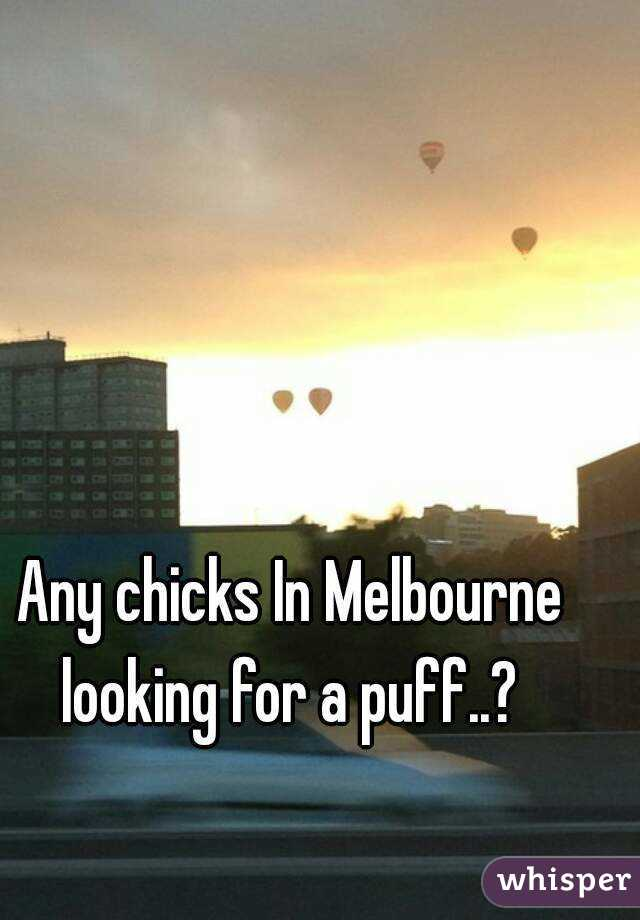 Any chicks In Melbourne looking for a puff..?
