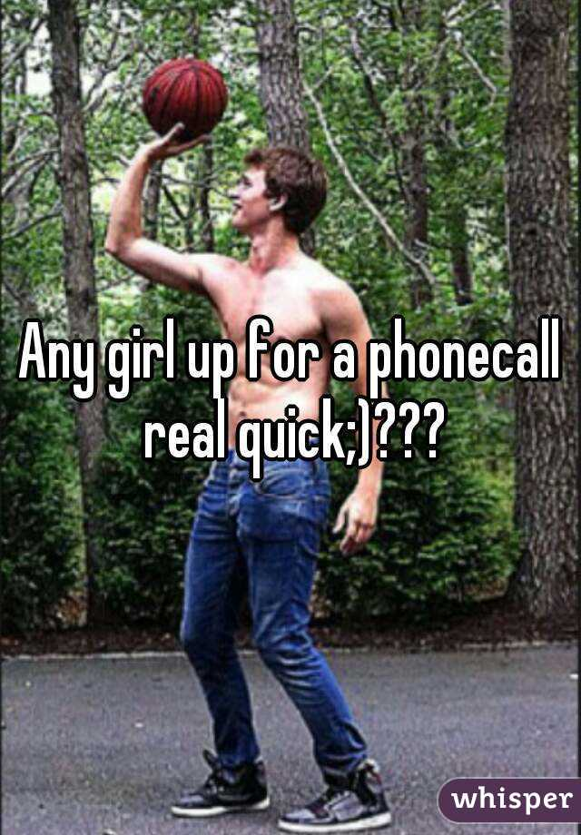 Any girl up for a phonecall real quick;)???