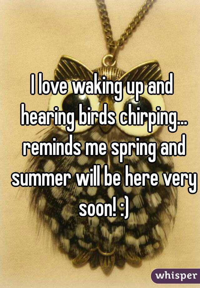 I love waking up and hearing birds chirping... reminds me spring and summer will be here very soon! :)