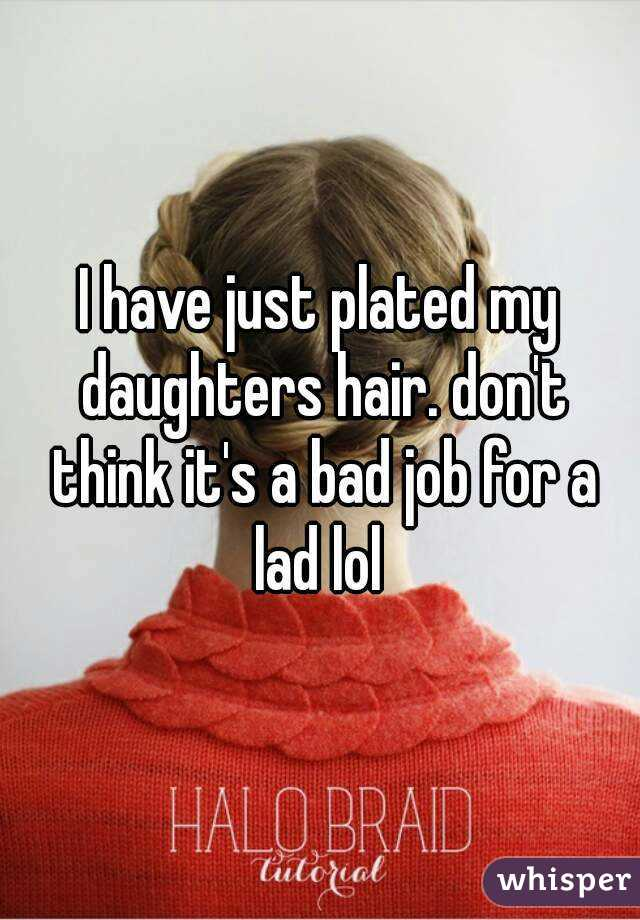 I have just plated my daughters hair. don't think it's a bad job for a lad lol