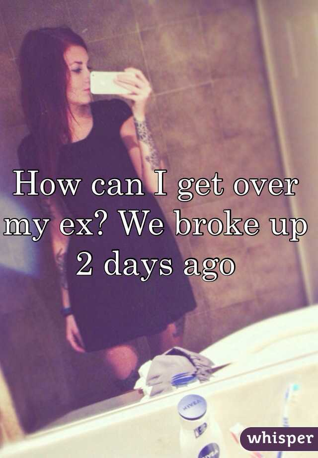 How can I get over my ex? We broke up 2 days ago