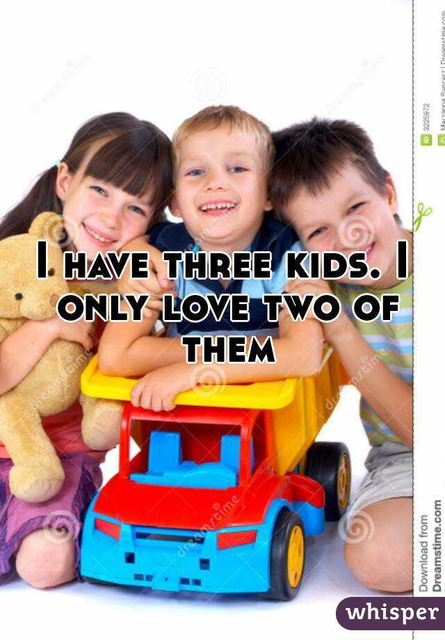 I have three kids. I only love two of them