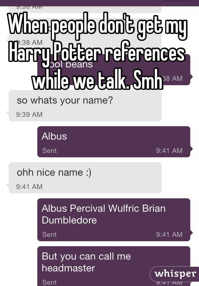 When people don't get my Harry Potter references while we talk. Smh