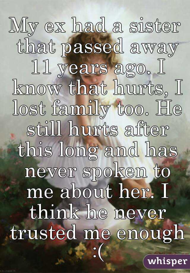 My ex had a sister that passed away 11 years ago. I know that hurts, I lost family too. He still hurts after this long and has never spoken to me about her. I think he never trusted me enough :(