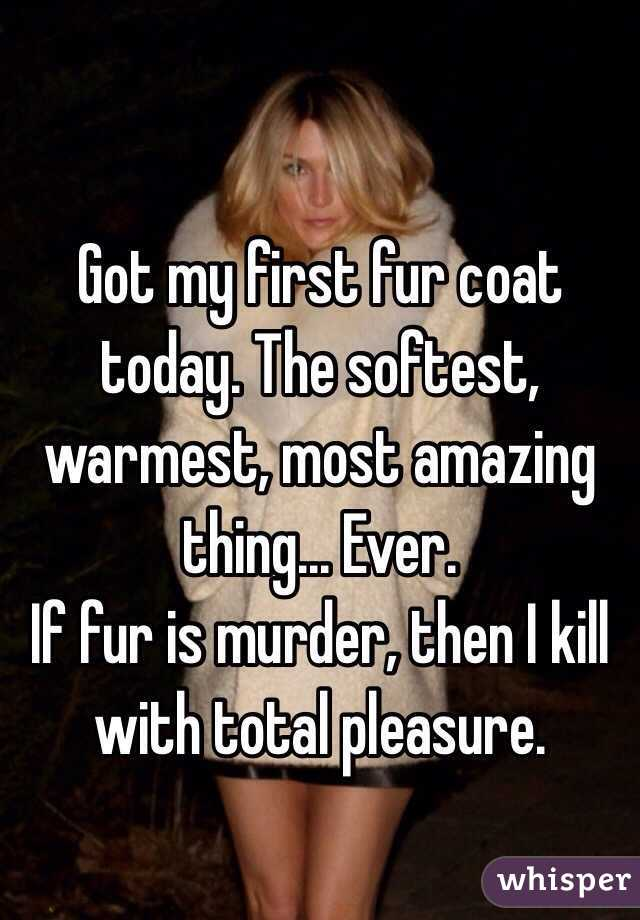 Got my first fur coat today. The softest, warmest, most amazing thing... Ever. If fur is murder, then I kill with total pleasure.