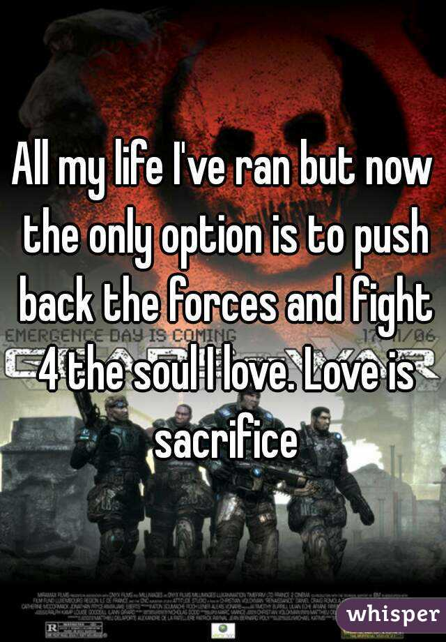 All my life I've ran but now the only option is to push back the forces and fight 4 the soul I love. Love is sacrifice