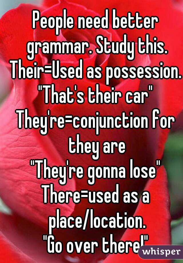 """People need better grammar. Study this. Their=Used as possession. """"That's their car"""" They're=conjunction for they are """"They're gonna lose"""" There=used as a place/location. """"Go over there!"""""""