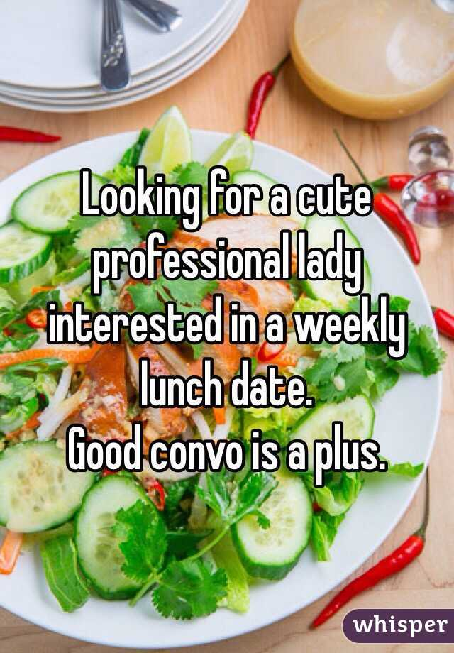Looking for a cute professional lady interested in a weekly lunch date.  Good convo is a plus.