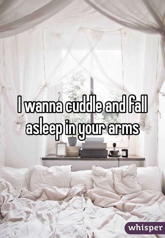 I wanna cuddle and fall asleep in your arms