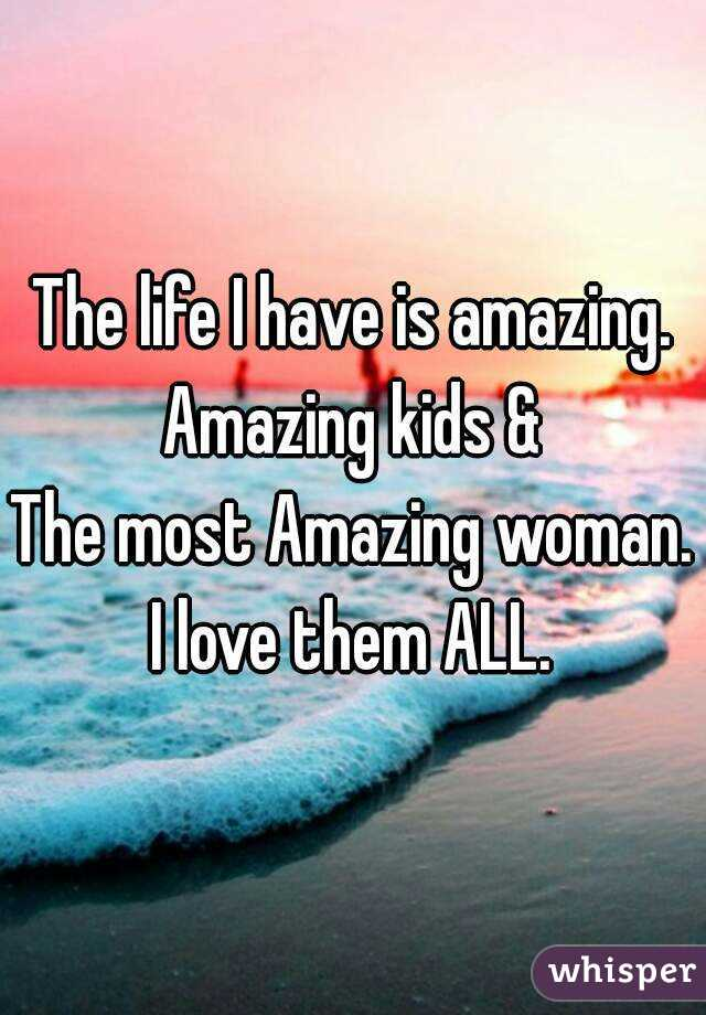 The life I have is amazing. Amazing kids & The most Amazing woman. I love them ALL.