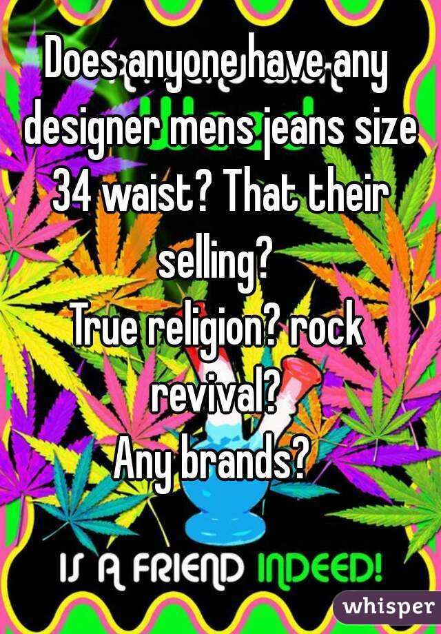Does anyone have any designer mens jeans size 34 waist? That their selling?  True religion? rock revival?  Any brands?