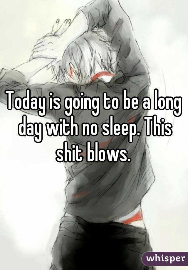 Today is going to be a long day with no sleep. This shit blows.
