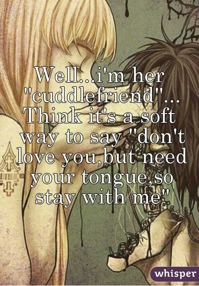 Well...i'm her ''cuddlefriend''... Think it's a soft way to say ''don't love you,but need your tongue,so stay with me''