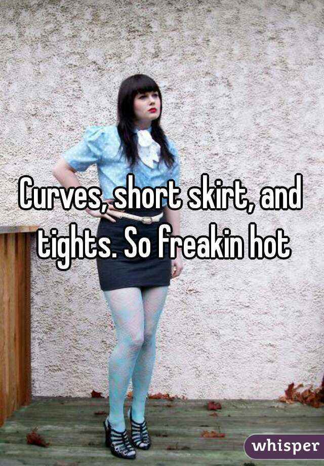 Curves, short skirt, and tights. So freakin hot