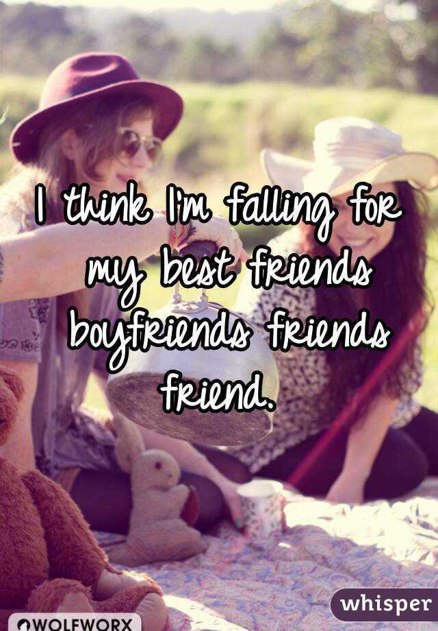 I think I'm falling for my best friends boyfriends friends friend.
